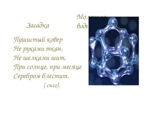 Молекула воды Пушистый ковер Не руками ткан, Не шелками шит, При солнце, при...