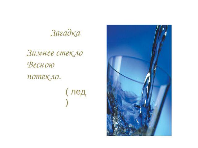 Загадка Зимнее стекло Весною потекло. ( лед )