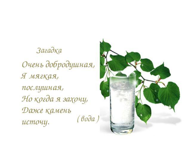 Загадка Очень добродушная, Я мягкая, послушная, Но когда я захочу, Даже камен...