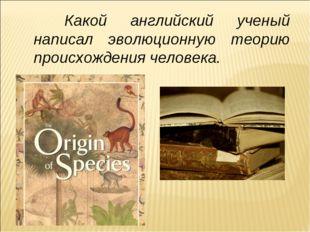 Какой английский ученый написал эволюционную теорию происхождения человека.