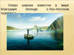 Озеро широко известно в мире благодаря легенде оЛох-Несском чудовище.