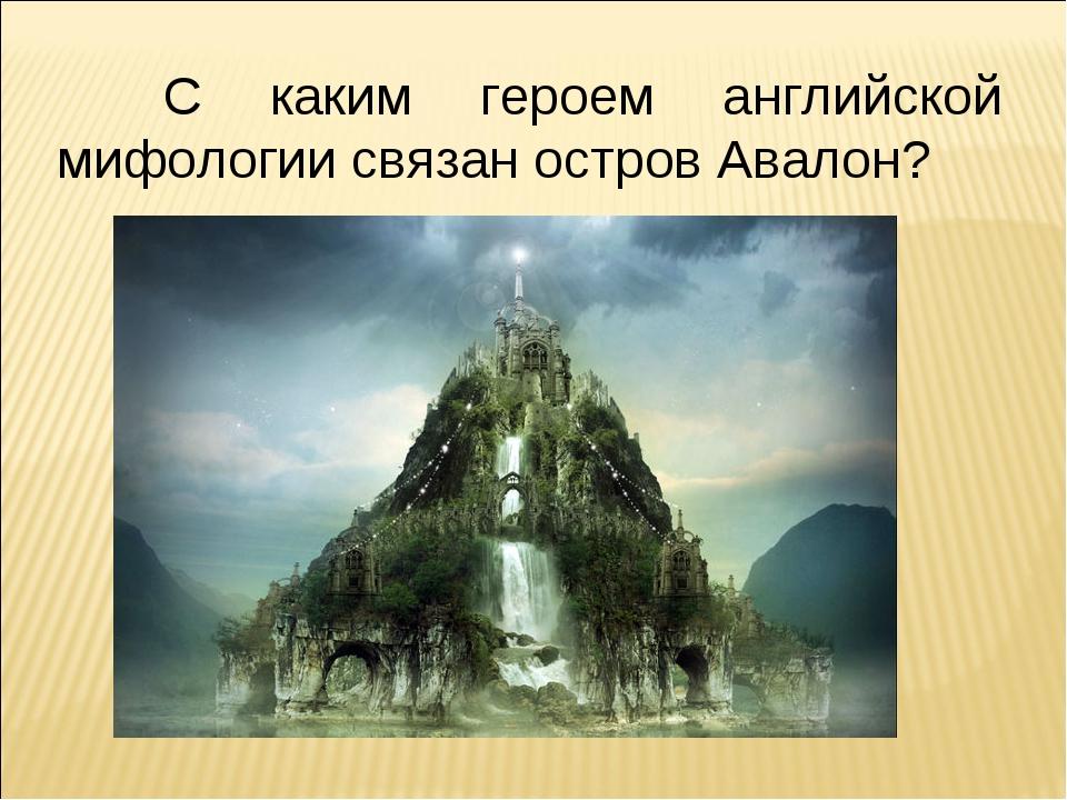 С каким героем английской мифологии связан остров Авалон?