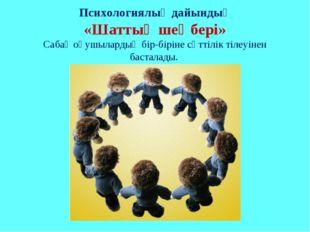 Психологиялық дайындық «Шаттық шеңбері» Сабақ оқушылардың бір-біріне сәттілік
