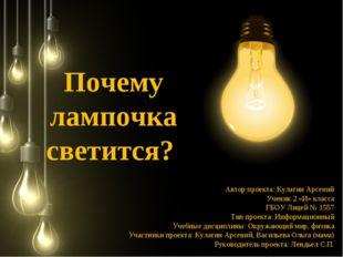 Почему лампочка светится? Автор проекта: Кулагин Арсений Ученик 2 «И» класса