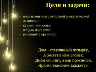 познакомиться с историей электрической лампочки; как это устроено; откуда ид