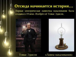 Отсюда начинается история… Первая электрическая лампочка накаливания была соз