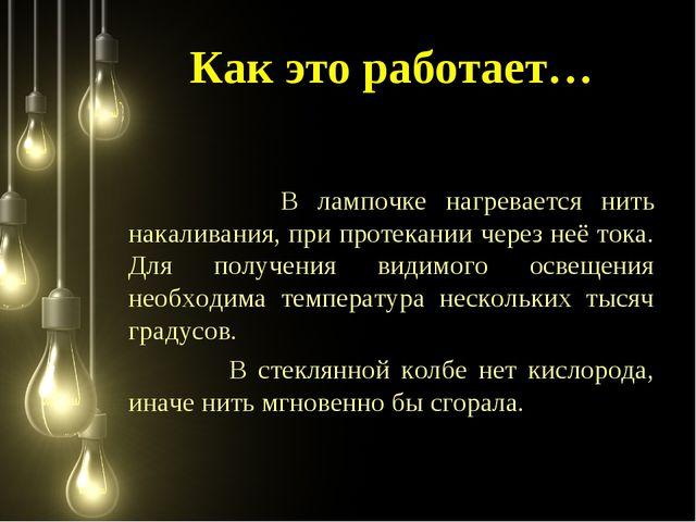 Как это работает… В лампочке нагревается нить накаливания, при протекании чер...