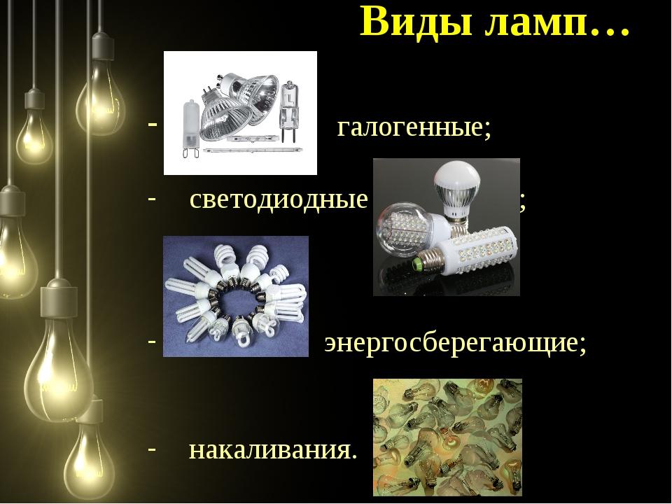 Виды ламп… галогенные; светодиодные ; энергосберегающие; накаливания.
