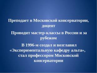 Преподает в Московской консерватории, доцент Проводит мастер-классы в России