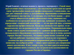 Юрий Башмет, отмечая важность проекта, подчеркнул: «Такой опыт выступления юн