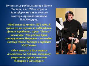 Купил альт работы мастера Паоло Тесторе, а в 1990-м играл в Зальцбурге на аль