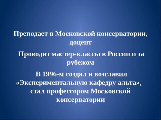 Преподает в Московской консерватории, доцент Проводит мастер-классы в России...