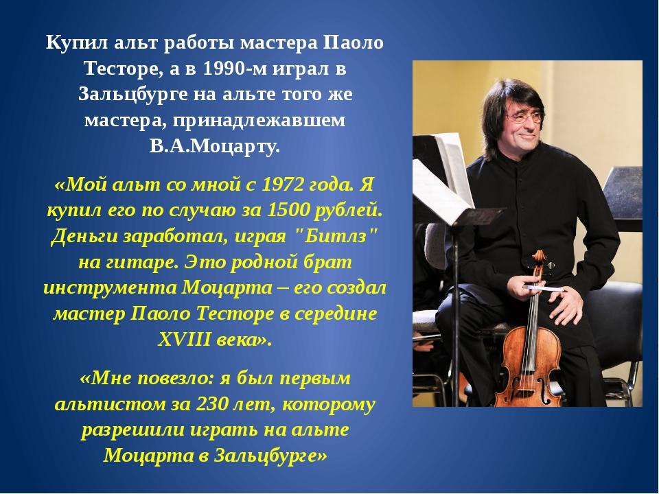 Купил альт работы мастера Паоло Тесторе, а в 1990-м играл в Зальцбурге на аль...
