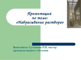 Презентация по теме: «Набрасывание раствора» Выполнила: Султанова Р.Н. масте