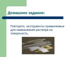 Домашнее задание: Повторить инструменты применяемые для намазывания раствора