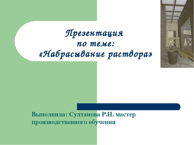 Презентация по теме: «Набрасывание раствора» Выполнила: Султанова Р.Н. масте...