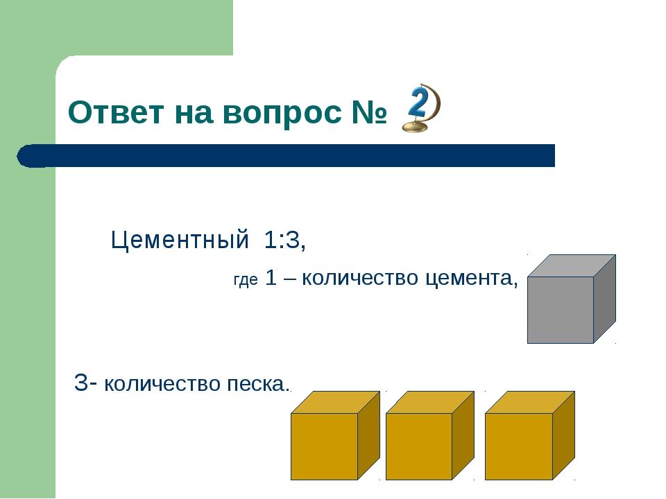 Ответ на вопрос № Цементный 1:3, где 1 – количество цемента, 3- количество пе...