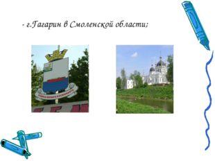 - г.Гагарин в Смоленской области;