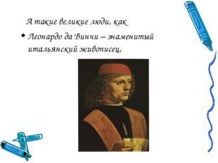 А такие великие люди, как Леонардо да Винчи – знаменитый итальянский живопис