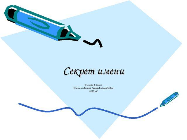 Секрет имени Ученики 4 класса Учитель: Лапина Ирина Александровна 2009 год