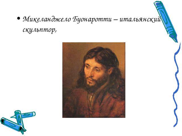 Микеланджело Буонаротти – итальянский скульптор,