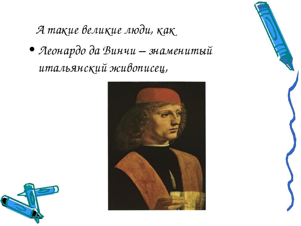 А такие великие люди, как Леонардо да Винчи – знаменитый итальянский живопис...