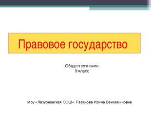 Правовое государство Обществознание 9 класс Моу «Лазурненская СОШ». Резанова