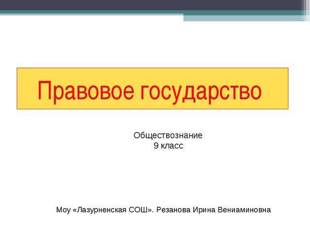 Правовое государство Обществознание 9 класс Моу «Лазурненская СОШ». Резанова...