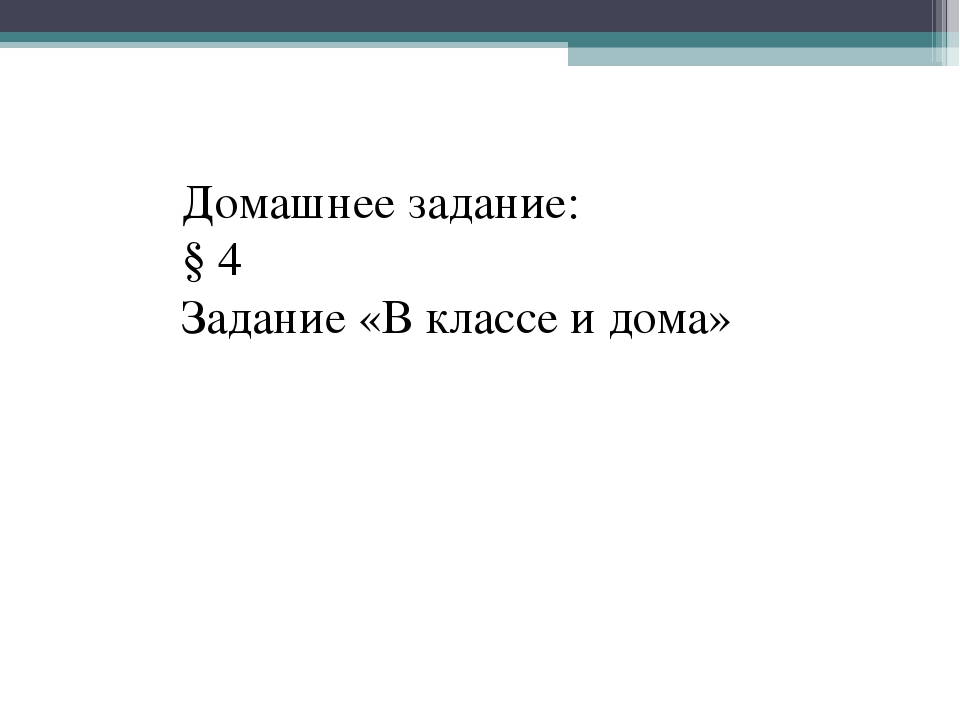 Домашнее задание: § 4 Задание «В классе и дома»