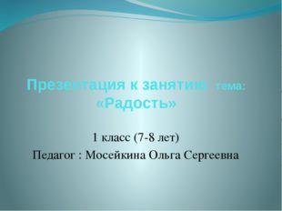 Презентация к занятию тема: «Радость» 1 класс (7-8 лет) Педагог : Мосейкина О