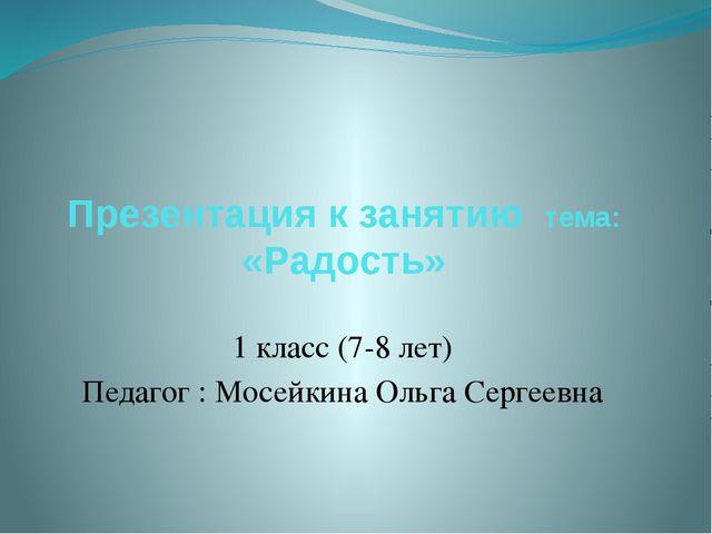 Презентация к занятию тема: «Радость» 1 класс (7-8 лет) Педагог : Мосейкина О...