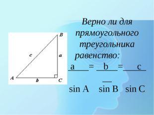 Верно ли для прямоугольного треугольника равенство: а = b = с sin A sin B sin C