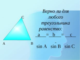 Верно ли для любого треугольника равенство: a = b = c sin A sin B sin C B A C