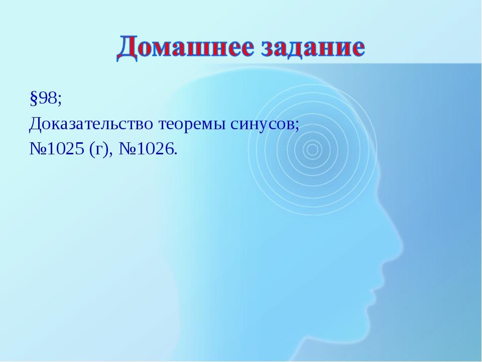 §98; Доказательство теоремы синусов; №1025 (г), №1026.