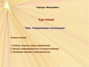 Кафедра «Менеджмент» Тема: «Коммуникации в организации» Вопросы лекции: 1. По