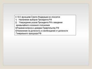 А 16.К функциям Совета Федерации не относится Назначение выборов Президента Р