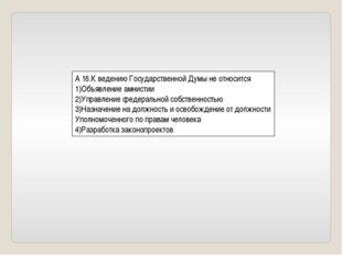 А 16.К ведению Государственной Думы не относится 1)Объявление амнистии 2)Упра