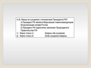 А 20. Верны ли суждения о полномочиях Президента РФ? А.Президент РФ является