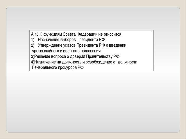 А 16.К функциям Совета Федерации не относится Назначение выборов Президента Р...