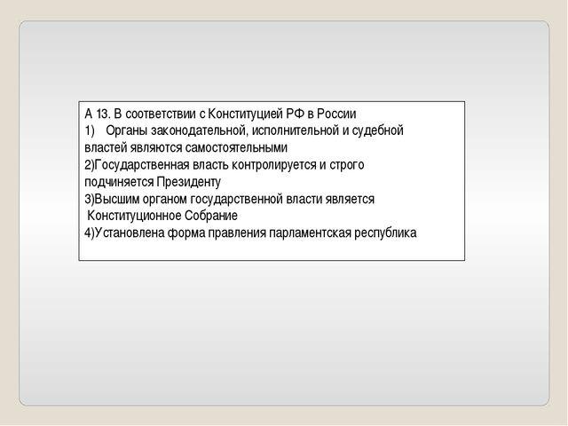 А 13. В соответствии с Конституцией РФ в России Органы законодательной, испол...
