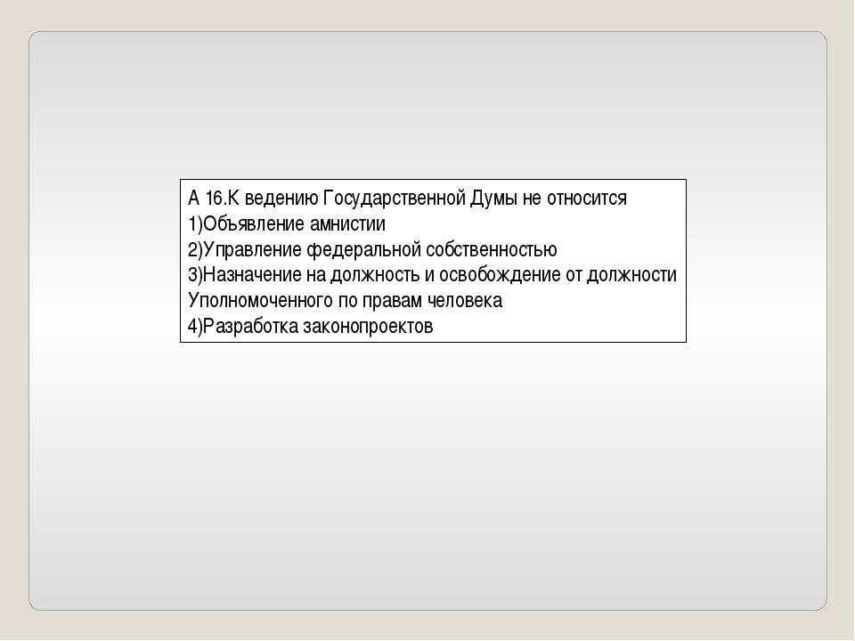 А 16.К ведению Государственной Думы не относится 1)Объявление амнистии 2)Упра...