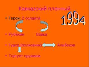 Кавказский пленный Герои: 2 солдата Рубахин Вовка Гуров (полковник) Алибеков