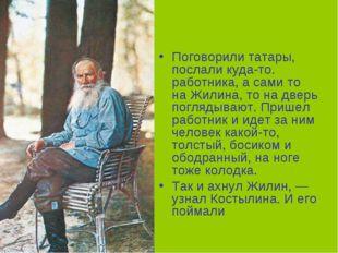 Поговорили татары, послали куда-то. работника, а сами то на Жилина, то на две