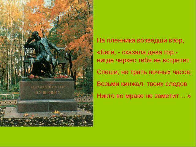 На пленника возведши взор, «Беги, - сказала дева гор,- нигде черкес тебя не в...