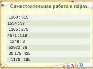 Самостоятельная работа в парах 1260 : 315  1554 : 37 1365 : 275 4671 :
