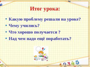 Итог урока: Какую проблему решали на уроке? Чему учились? Что хорошо получает