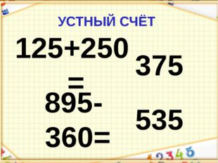 УСТНЫЙ СЧЁТ 125+250= 375 895-360= 535