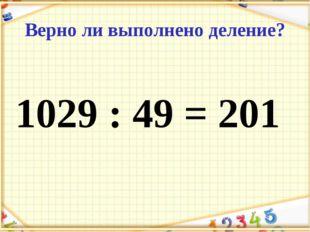 Верно ли выполнено деление? 1029 : 49 = 201