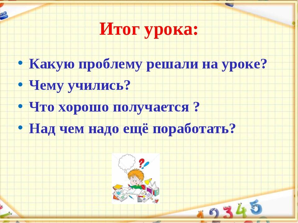 Итог урока: Какую проблему решали на уроке? Чему учились? Что хорошо получает...