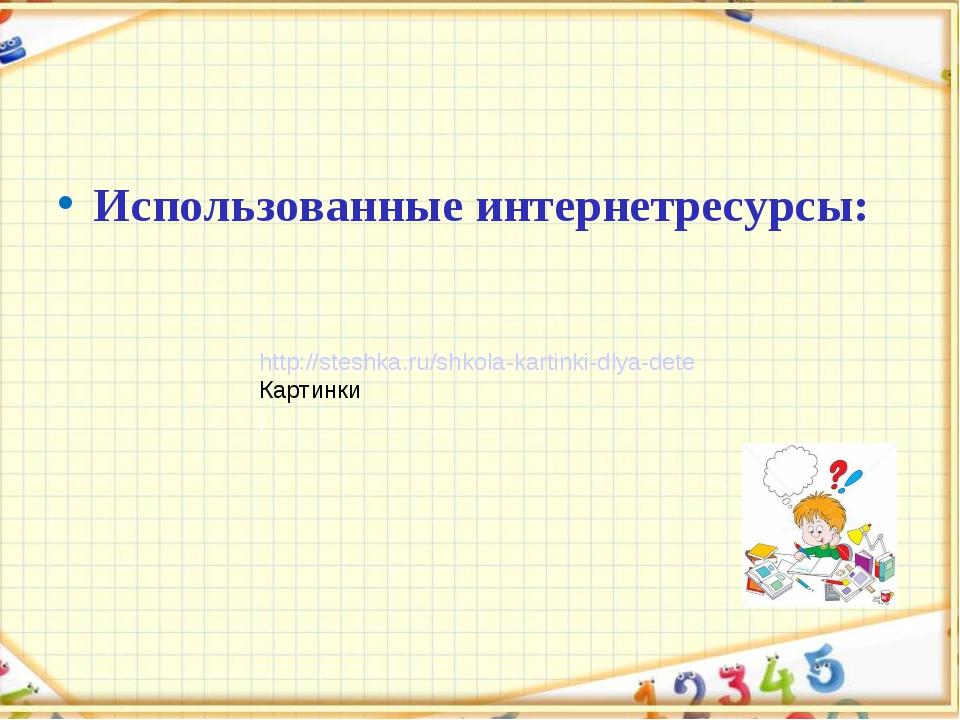 Использованные интернетресурсы: http://steshka.ru/shkola-kartinki-dlya-dete К...